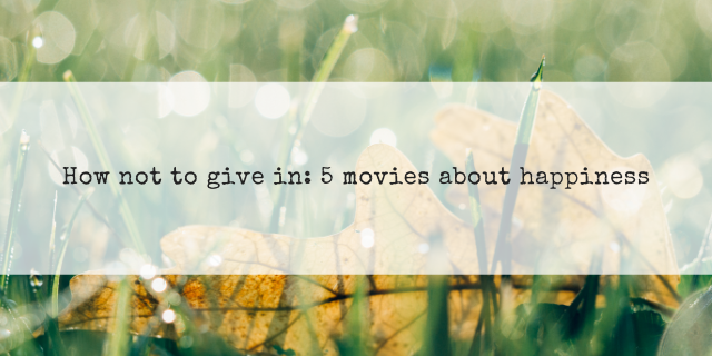 How not to give in: 5 movies about happiness